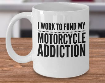 Funny Motorcycle Mug - Motorcycle Gift Idea - Biker Coffee Cup - Gift For Motorcycle Rider - I Work To Fund My Motorcycle Addiction
