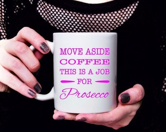 """Personalised Ceramic Mug """"Move Aside Coffee This Is A Job for Prosecco"""""""