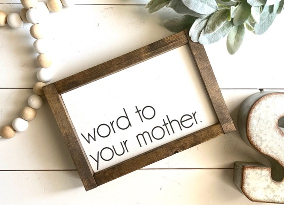 Farmhouse Sign | Word To Your Mother | Mother's Day Gift | Funny Signs | Gift For Mom | Mother's Day Sign | Modern Farmhouse | Fixer Upper
