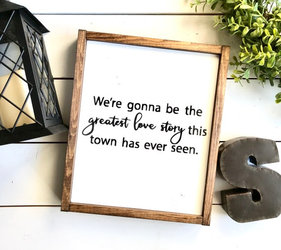 Farmhouse Sign | We're Gonna be the Greatest Love Story This Town Has Ever Seen | Romantic Sign | Wedding Gift | Fixer Upper
