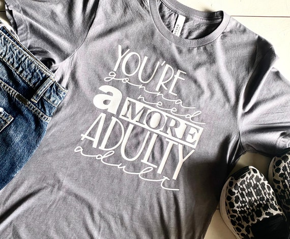 Custom Shirt | T-Shirt | You're Gonna Need A More Adulty Adult | Funny T-Shirt | Bella Canvas | Unisex Shirt | Graphic T-Shirt | Soft Shirt