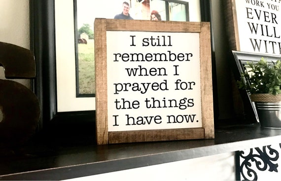 Farmhouse Sign | I Still Remember When I Prayed For The Things I Have Now | Inspirational Word Sign | Religious Sign | Fixer Upper