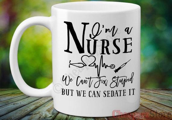 I'm A Nurse, We Can't Fix Stupid, But We Can Sedate It Coffee Mug, Funny  Nurse Mug, Nurse Graduation Coffee Mug, Funny Nurse Mugs