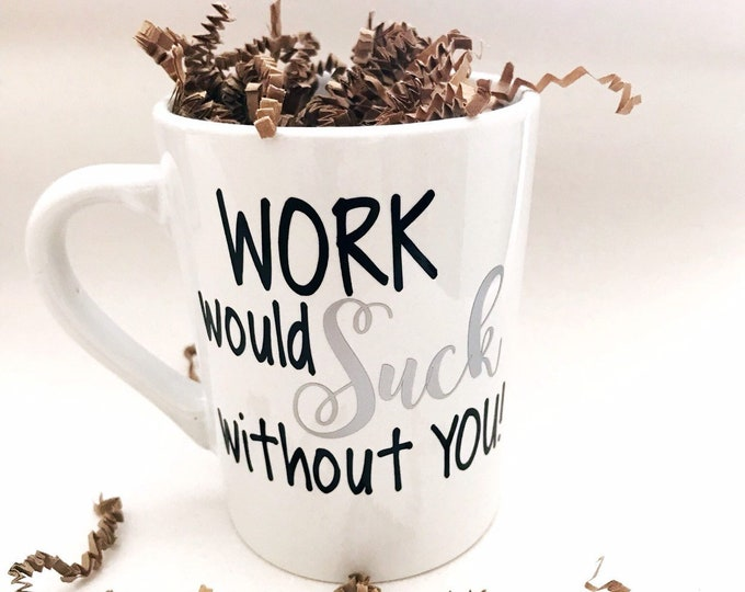 Work would suck without you, coworker gift, funny coffee mug, funny coworker gift, gift for coworker, coworker birthday gift