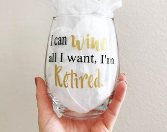 "Retirement wine glass, ""I can wine all I want I'm Retired."", retirement, retired, wine glass"