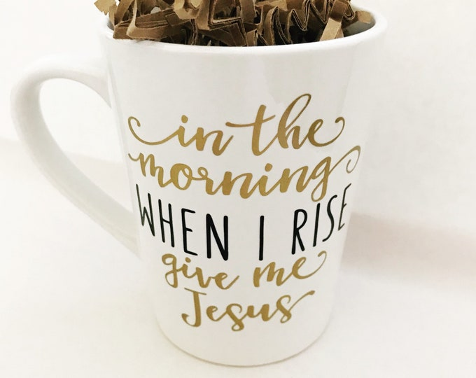 In the morning when i rise give me jesus, when i rise coffee mug, christian coffee mug, jesus coffee mug, best friend gift