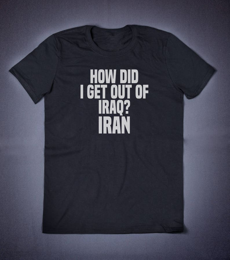 8aacac85 How Did I Get Out Of Iraq Iran Funny T shirt Slogan Tee | Etsy