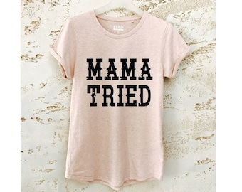 cf165b121 Mama Tried Shirt, Mama Tried T-Shirt, Mama Shirt, Women T-Shirt, Graphic Tee,  Tumblr Shirt, Gift for Mother, Mama Tried Tee, Tops and Tees