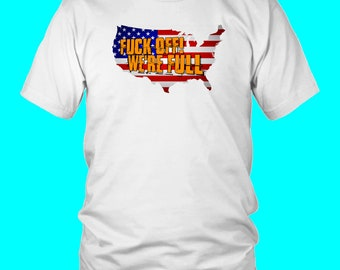 dbc1646a77d Fuck Off We're Full America Immigration Pro Trump Offensive Vulgar Funny T- Shirt