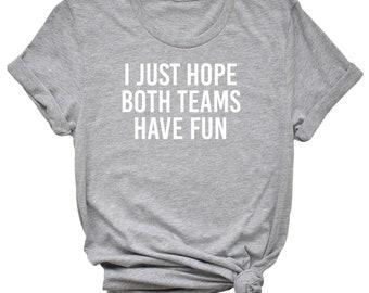 I Just Hope Both Teams Have Fun- superbowl, football, game day shirt - great gift! MEMI Apparel