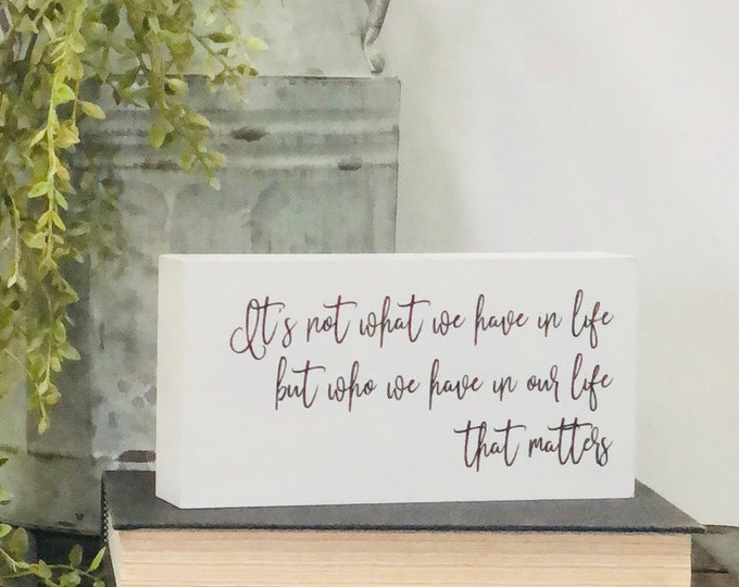 SHIPS FREE!! It's not what we have in life but who we have in our life that matters decor sign | Chunky freestanding quote block signs