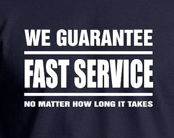 We Guarantee Fast Service No Matter How Long It Takes T-shirt. Funny business/service industry tee.