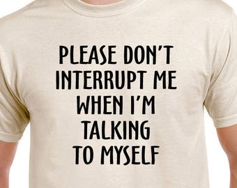 Please Don't Interrupt Me When I'm Talking To Myself T-shirt.
