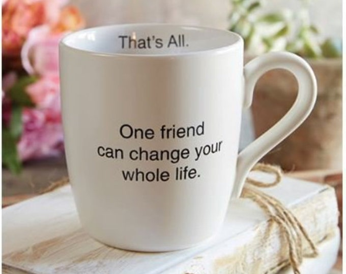 That's All Mug - One friend can change your whole life.