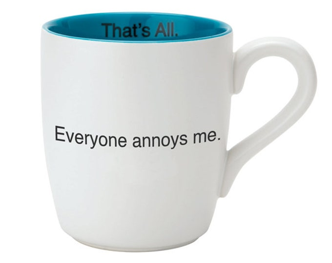 That's All Mug - Everyone Annoys Me.