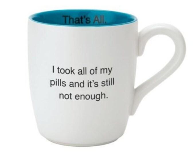 That's All Mug - I took all of my pills and it's still not enough.