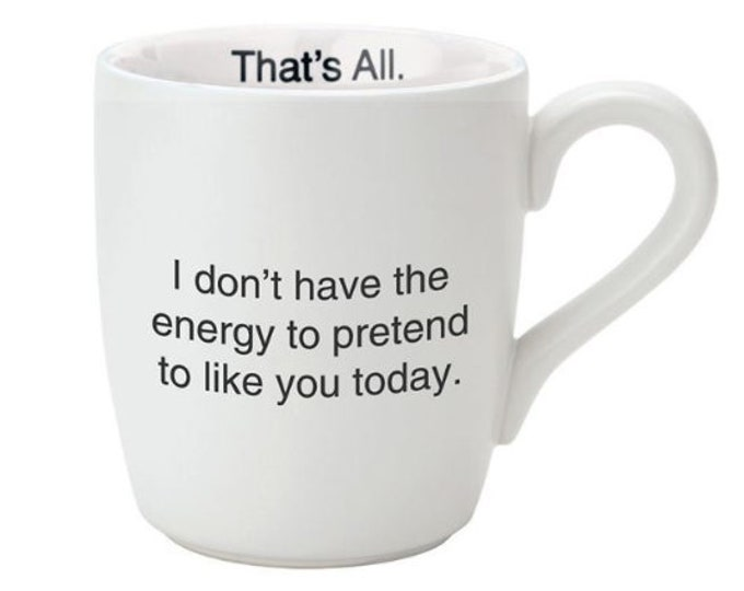 That's All Mug - I don't have the energy to pretend to like you today.