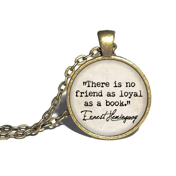 Ernest Hemingway There is no friend as loyal as a book Reader Necklace Hemingway Quote Pendant Book Necklace Bracelet Keychain