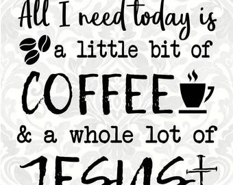 All I need today is a little bit of coffee and a whole lot of Jesus (SVG, PDF, Digital File Vector Graphic)