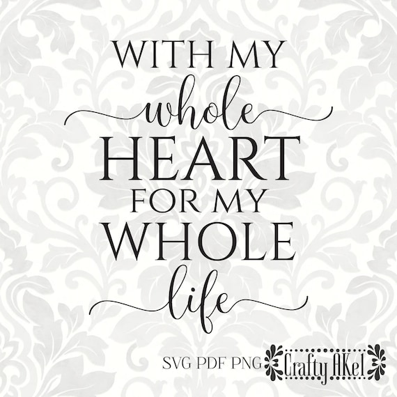 With My Whole Heart For My Whole Life Wedding Svg Love Svg Etsy