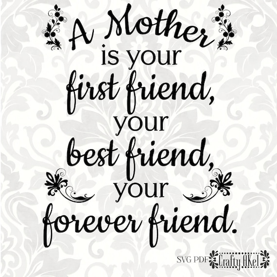 A Mother Is Your First Friend Your Best Friend Your Forever Etsy