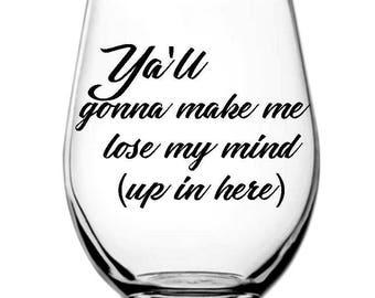Ya'll Gonna Make Me Lose My Mind Wine Glass