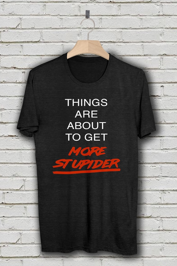 things are about to get more stupider unisex t shirt reality etsy