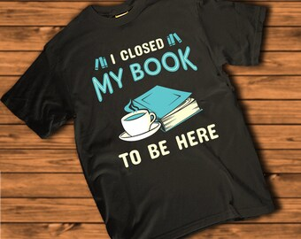 I Closed My Book To Be Here   Book Nerd, Bookworm Women's T-shirt
