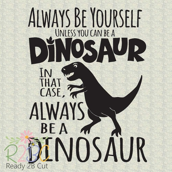 Always Be Yourself Unless You Can Be A Dinosaur Svg Dxf Etsy