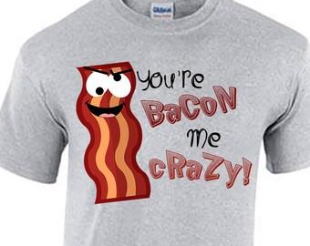 Bacon Day. Bacon Day Shirt. You're Bacon Me Crazy. Funny Bacon Day Shirt. Bacon Tshirt
