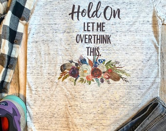Hold on Let Me Overthink This Shirt, Anxiety Shirt, Mother's Day Gift, Birthday Gift for Anxiety, Shirt for Spring, Shirts for Women