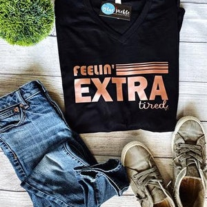 FEELIN/' EXTRA .. tired Shirt Tshirt Graphic Tee Rose Gold Foil