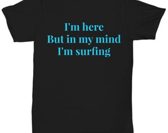 Gift for surfer! I'm here but in my mind I'm surfing