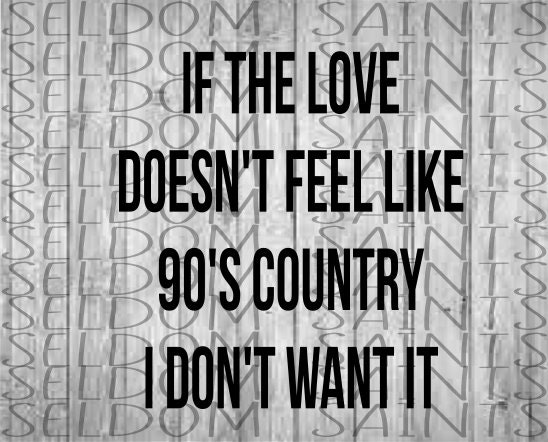 If the love doesnt feel like 90's country i dont want it svg, country  music, country svg,country concert svg, concert svg, love svg