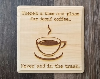 There's A Time and Place for Decaf Coffee - Never and In the Trash - Wooden Wall Decoration, Death before decaf - Coffee Drinker Gift Idea