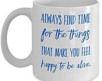 Happy Coffee Mugs -Always Find Time For The Things That Make You Feel Happy To Be Alive- Unique Gift