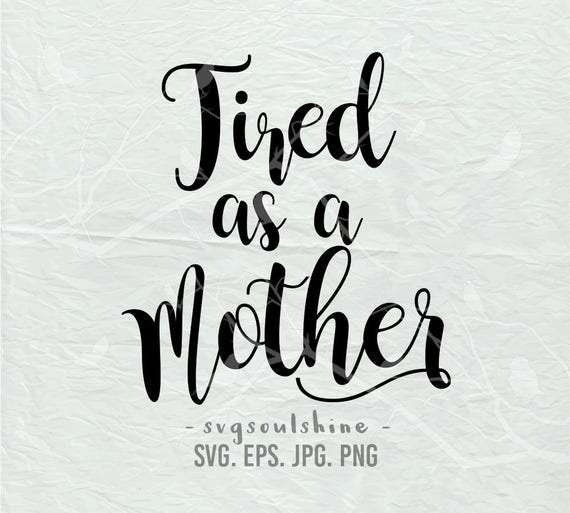 Tired As A Mother Svg File Silhouette Cut File Cricut Clipart Etsy