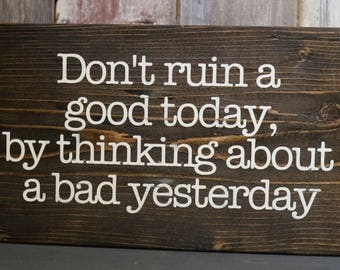 Don't Ruin A Good Today Wooden Sign