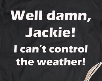 Well damn Jacki I can't control the weather TShirt the 70s Show TShirt TV Show Funny Quotes T-shirt