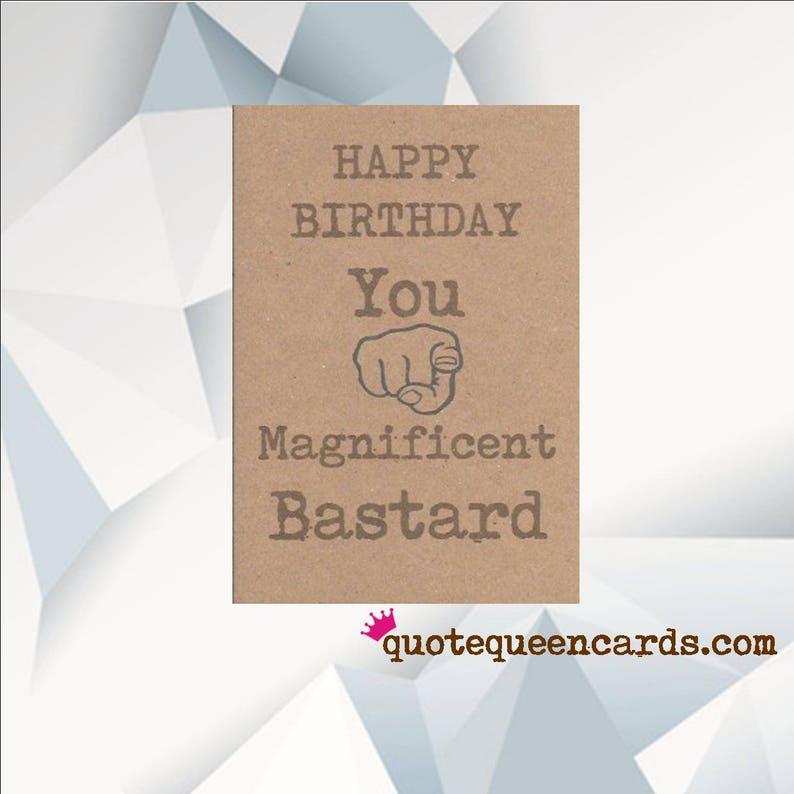HAPPY BIRTHDAY You Magnificent Bastard Rude Birthday Card