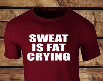 Sweat Is Fat Crying T-shirt Tee Top Clothing -  Workout Gym Clothing Running Weights Wight lifting Apparel