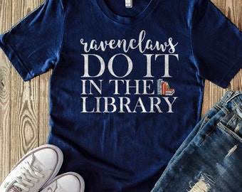Ravenclaws Do It In the Library - Harry Potter Shirt - Gryffindor Ravenclaw Slytherin Hufflepuff - Quidditch
