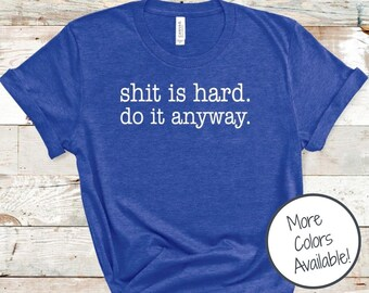 Shit is Hard. Do It Anyway t-shirt | Motivational Gift for friend | Sarcastic and Funny shirt for women | Shirts with Words | Wild Liberty