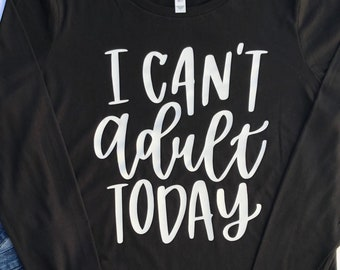 I Can't Adult Today | Can't Adult Long Sleeve Shirt | Ladies Long Sleeve Shirt | Sarcastic Shirt | Sarcastic Gift | Fun Gift for Her