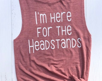 Here for the Headstands. Yoga Tank. Yoga Shirt. Gifts for her. Yoga Gifts. Gift for yoga lover. Yogi Shirt. Muscle tank.