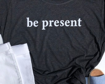 Be Present Shirt | Shirt with a Positive Measage  | Ladies Relaxed T-Shirt | Inspirational T-Shirt | mindfullness shirt | yoga shirt