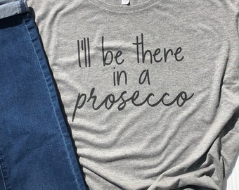 Prosecco Shirt for Women | Be there in Prosecco | Ladies Realxed Graphic Shirt | Gift for Wine Lover | Wine Gift | Girls Trip Shirts