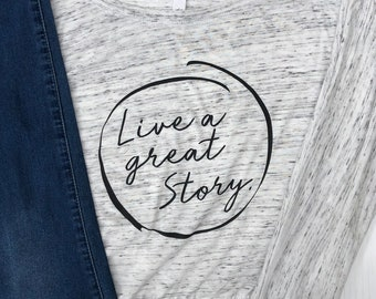 Live a Great Story | Long sleeve graphic shirt | Inspirational Shirt | Motivational Shirt | Gift for Her | Gift for Friend