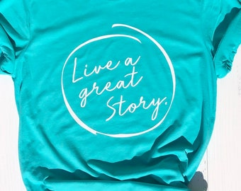 Live a Great Story | Best Friend Shirt | Inspiration Shirt | Positive Message | Women Graphic Tee | Best Friend Gift | Shirt with Saying