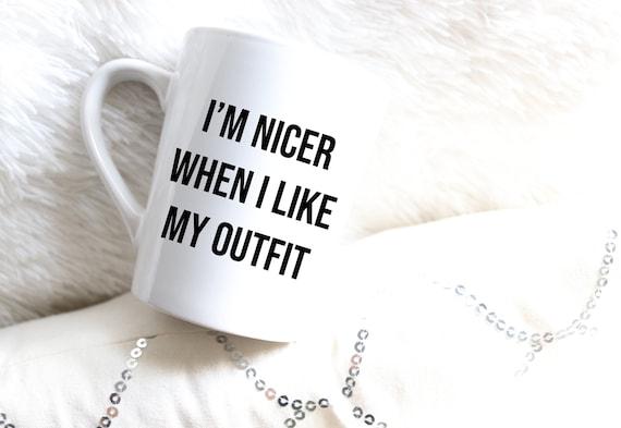 I'm Nicer When I like my Outfit | Fashion Mug | Fashionista Mug | Fashion Icon | Trendy Mug | Funny Mug | Work Mug |